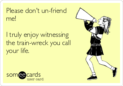 Please don't un-friend me!   I truly enjoy witnessing the train-wreck you call your life.