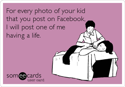 For every photo of your kid that you post on Facebook, I will post one of me having a life.