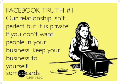 FACEBOOK TRUTH #1 Our relationship isn't perfect but it is private! If you don't want people in your business, keep your business to<br %