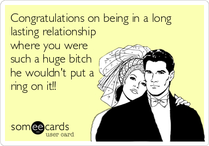 Congratulations on being in a long lasting relationship where you were such a huge bitch he wouldn't put a ring on it!!