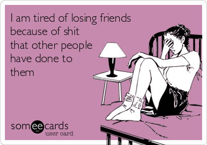 I am tired of losing friends because of shit that other people have done to them