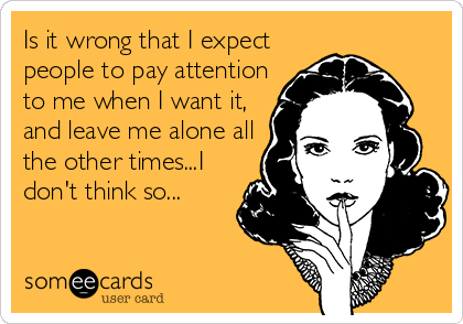 Is it wrong that I expect people to pay attention to me when I want it, and leave me alone all the other times...I don't think so...
