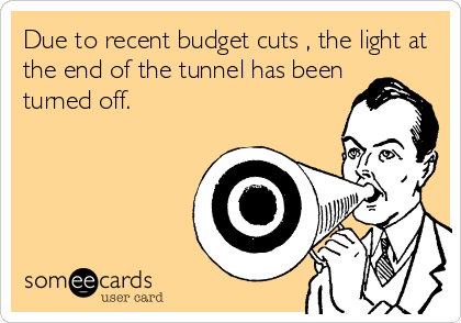 Due to recent budget cuts , the light at the end of the tunnel has been turned off.
