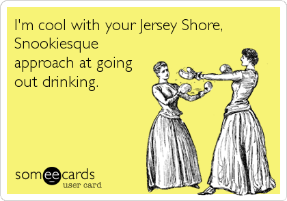 I'm cool with your Jersey Shore, Snookiesque approach at going out drinking.