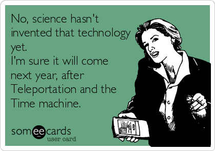 No, science hasn't invented that technology yet. I'm sure it will come next year, after Teleportation and the Time machine.