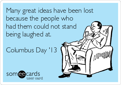 Many great ideas have been lost because the people who had them could not stand being laughed at.  Columbus Day '13