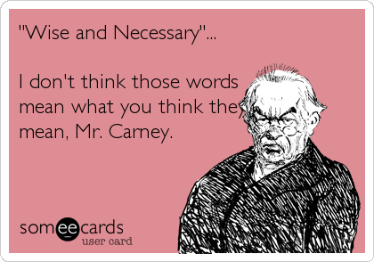 """""""Wise and Necessary""""...  I don't think those words mean what you think they mean, Mr. Carney."""
