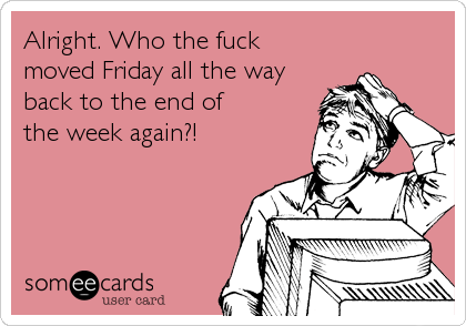 Alright. Who the fuck  moved Friday all the way back to the end of the week again?!