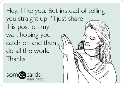 Hey, I like you. But instead of telling you straight up I'll just share this post on my wall, hoping you  catch on and then do all the work. Thanks!
