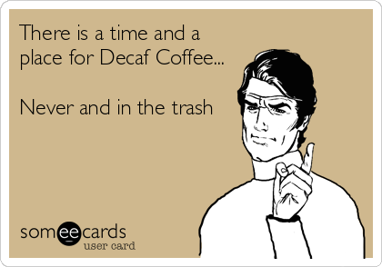 There is a time and a place for Decaf Coffee...  Never and in the trash