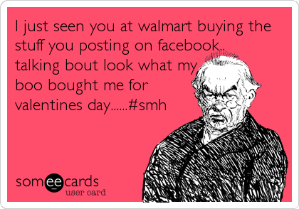 I just seen you at walmart buying the stuff you posting on facebook..             talking bout look what my