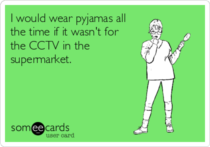 I would wear pyjamas all the time if it wasn't for the CCTV in the supermarket.