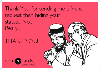Thank You for sending me a friend request then hiding your status... No.. Really..  THANK YOU!