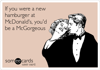 If you were a new hamburger at McDonald's, you'd be a McGorgeous