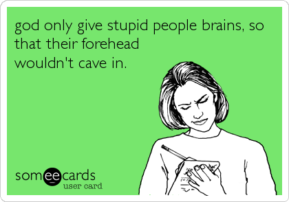 god only give stupid people brains, so that their forehead wouldn't cave in.
