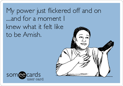 My power just flickered off and on ....and for a moment I knew what it felt like to be Amish.