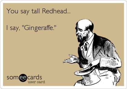 "You say tall Redhead...  I say, ""Gingeraffe."""