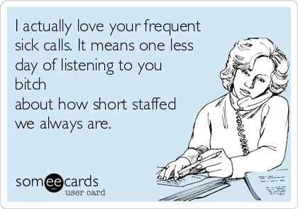 I actually love your frequent sick calls. It means one less day of listening to you bitch about how short staffed we always are.
