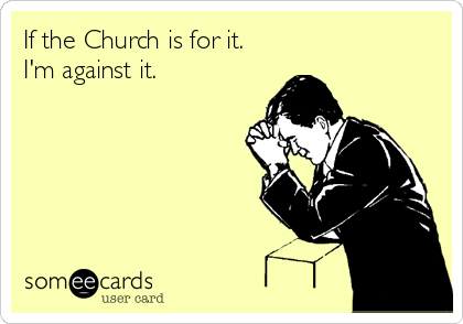 If the Church is for it.  I'm against it.