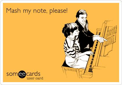 Mash my note, please!