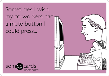 Sometimes I wish my co-workers had a mute button I could press...