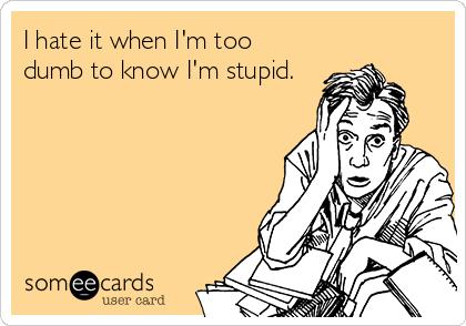 I hate it when I'm too dumb to know I'm stupid.