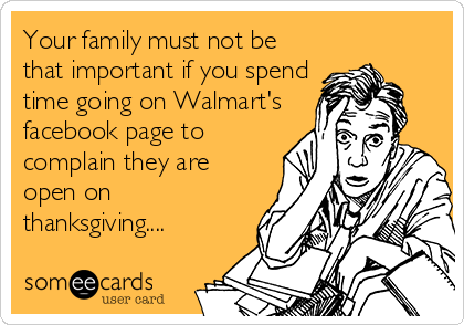 Your family must not be that important if you spend time going on Walmart's facebook page to complain they are open on thanksgiving....