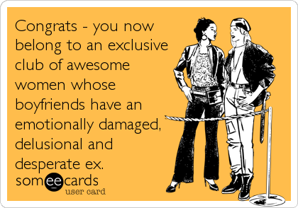 Congrats - you now belong to an exclusive club of awesome women whose boyfriends have an emotionally damaged, delusional and desperate ex.