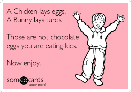 A Chicken lays eggs. A Bunny lays turds.  Those are not chocolate eggs you are eating kids.  Now enjoy.