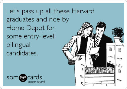 Let's pass up all these Harvard graduates and ride by Home Depot for some entry-level bilingual candidates.