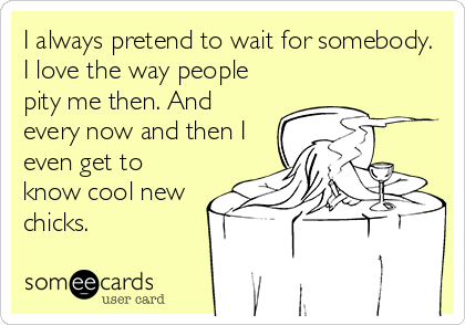 I always pretend to wait for somebody. I love the way people pity me then. And every now and then I even get to know cool new chicks.