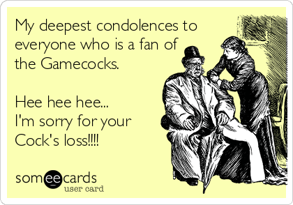 My deepest condolences to everyone who is a fan of the Gamecocks.    Hee hee hee... I'm sorry for your Cock's loss!!!!