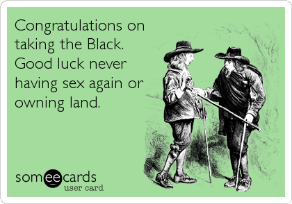 Congratulations on taking the Black.  Good luck never having sex again or owning land.