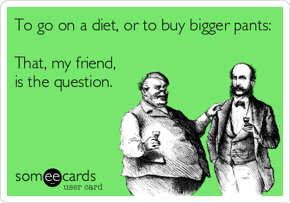 To go on a diet, or to buy bigger pants:  That, my friend, is the question.