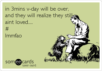 in 3mins v-day will be over,                 and they will realize they still                aint loved.....           %2