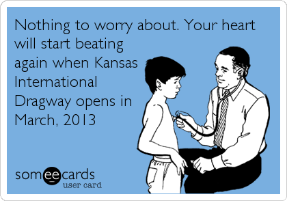 Nothing to worry about. Your heart will start beating again when Kansas International Dragway opens in  March, 2013