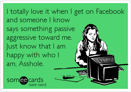 I totally love it when I get on Facebook and someone I know says something passive  aggressive toward me. Just know that I am happy with who I%3