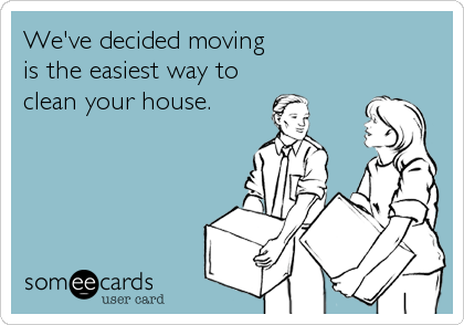 We've decided moving    is the easiest way to clean your house.