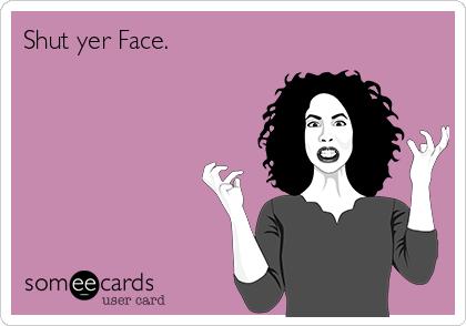 Shut yer Face.