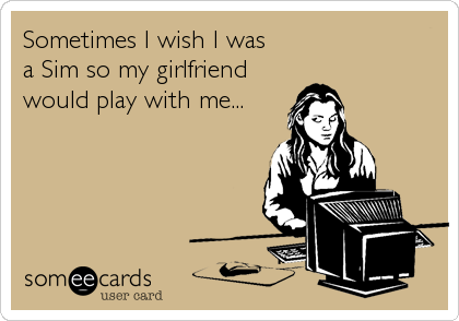 Sometimes I wish I was a Sim so my girlfriend would play with me...