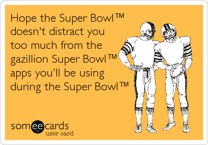 Hope the Super Bowl™ doesn't distract you too much from the gazillion Super Bowl™ apps you'll be using during the Super Bowl™