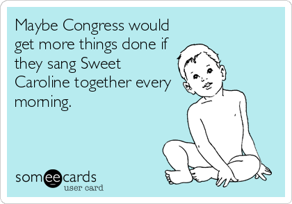 Maybe Congress would get more things done if they sang Sweet Caroline together every morning.