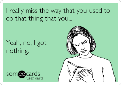 I really miss the way that you used to do that thing that you...   Yeah, no, I got nothing.
