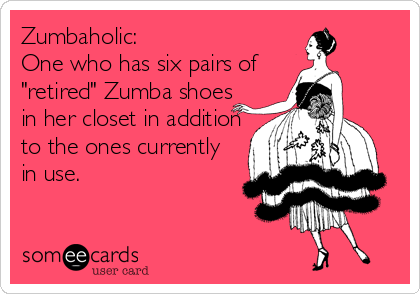"""Zumbaholic: One who has six pairs of  """"retired"""" Zumba shoes in her closet in addition to the ones currently in use."""