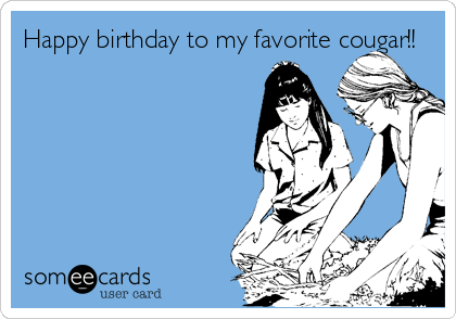 Happy birthday to my favorite cougar!!