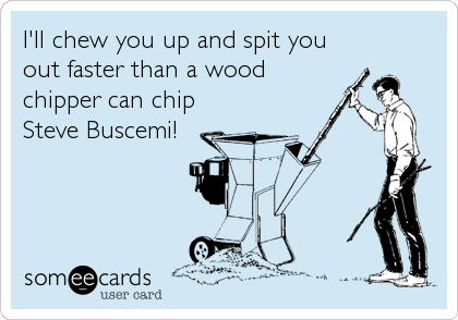 I'll chew you up and spit you out faster than a wood chipper can chip Steve Buscemi!