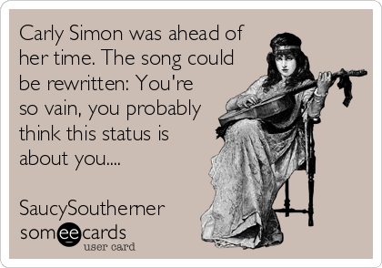 Carly Simon was ahead of her time. The song could be rewritten: You're so vain, you probably think this status is about you....  SaucySoutherner