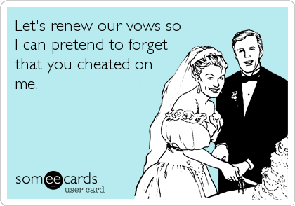 Let's renew our vows so I can pretend to forget that you cheated on me.