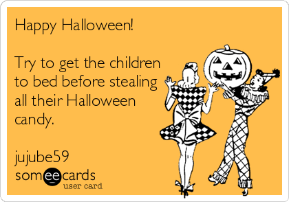 Happy Halloween!                Try to get the children to bed before stealing all their Halloween candy.                                                j jujube59