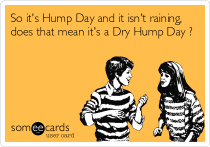 So it's Hump Day and it isn't raining, does that mean it's a Dry Hump Day ?